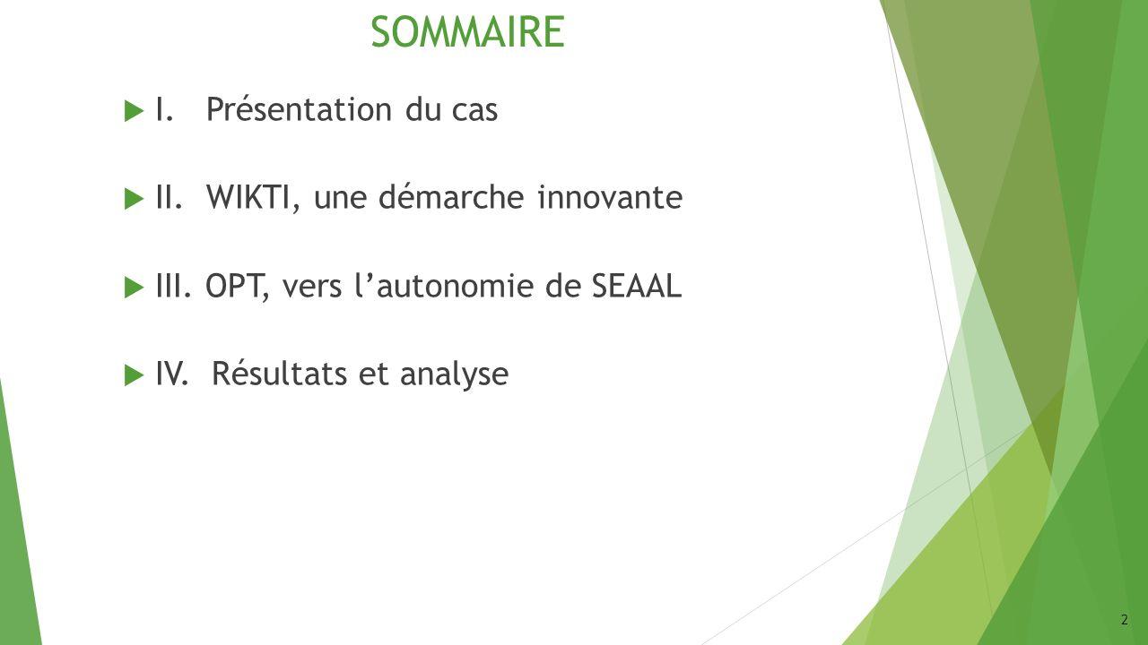 SOMMAIRE I. Présentation du cas II. WIKTI, une démarche innovante III. OPT, vers lautonomie de SEAAL IV. Résultats et analyse 2