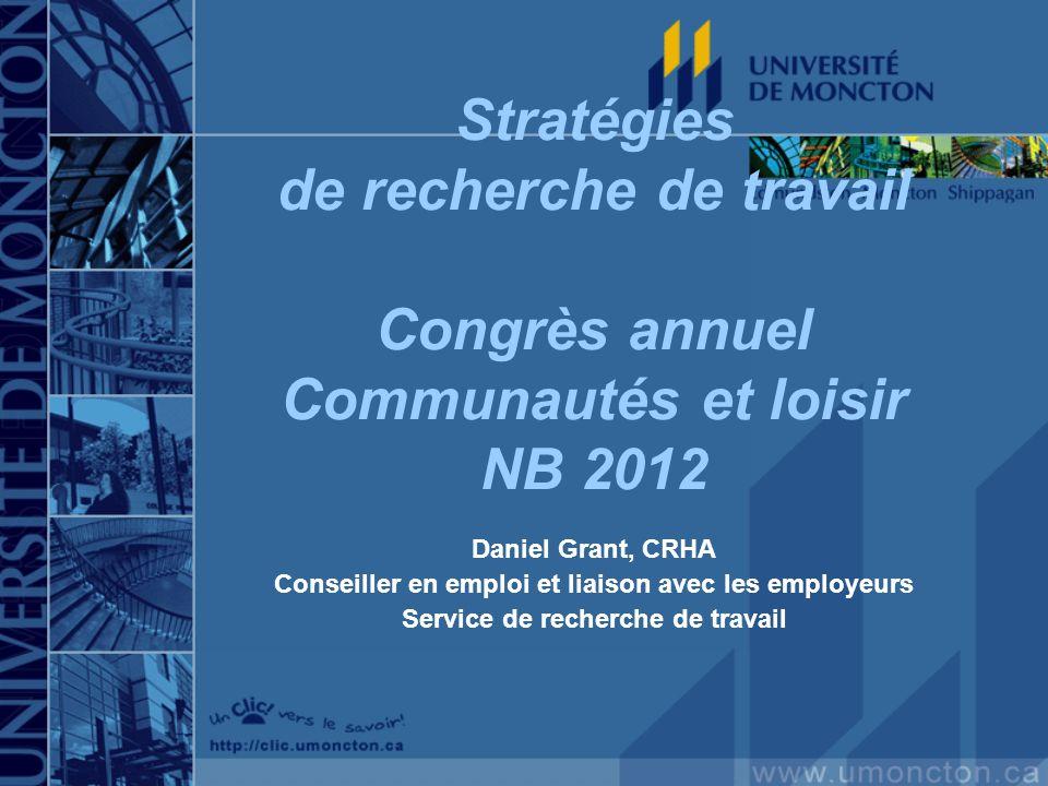 Stratégies de recherche de travail Congrès annuel Communautés et loisir NB 2012 Daniel Grant, CRHA Conseiller en emploi et liaison avec les employeurs