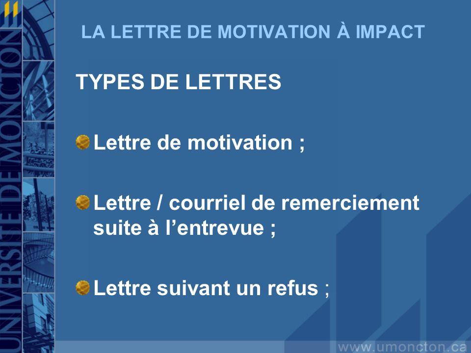 LA LETTRE DE MOTIVATION À IMPACT TYPES DE LETTRES Lettre de motivation ; Lettre / courriel de remerciement suite à lentrevue ; Lettre suivant un refus
