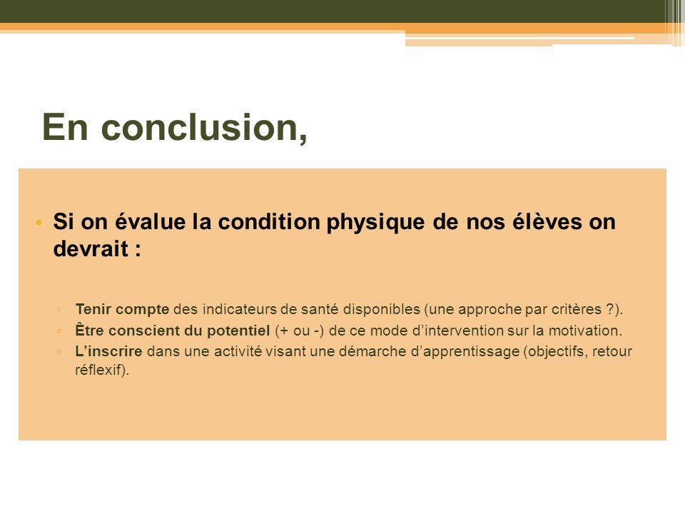 En conclusion, Si on évalue la condition physique de nos élèves on devrait : Tenir compte des indicateurs de santé disponibles (une approche par critè