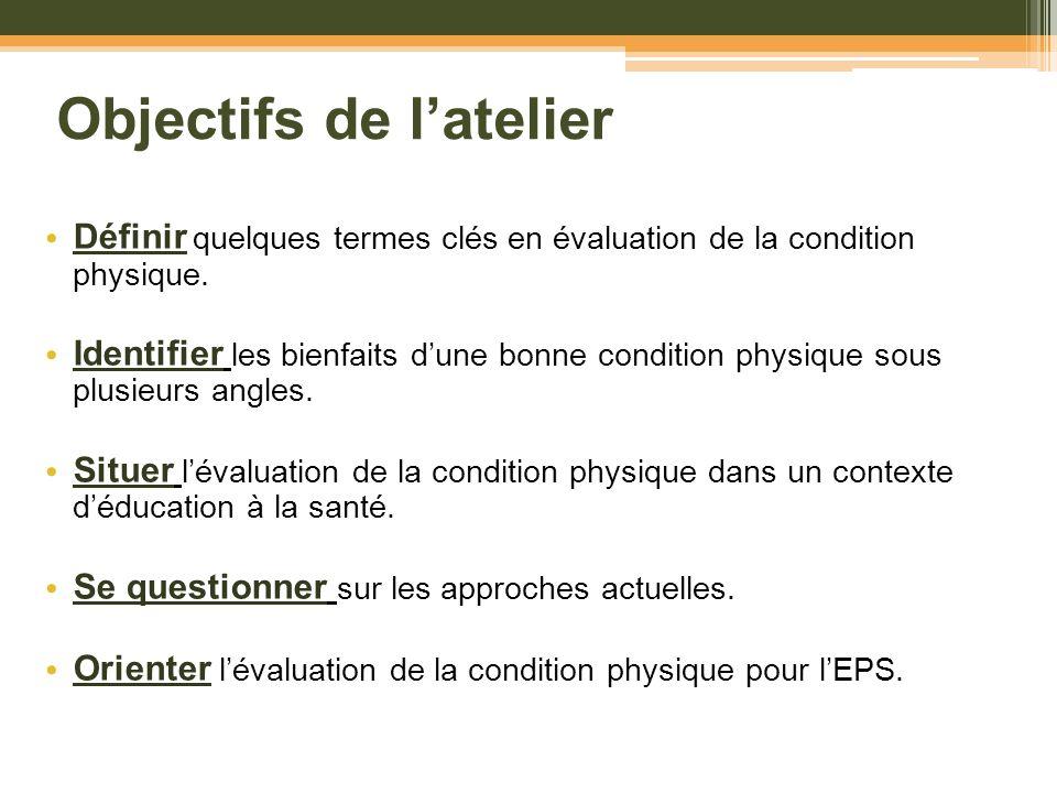 Objectifs de latelier Définir quelques termes clés en évaluation de la condition physique. Identifier les bienfaits dune bonne condition physique sous
