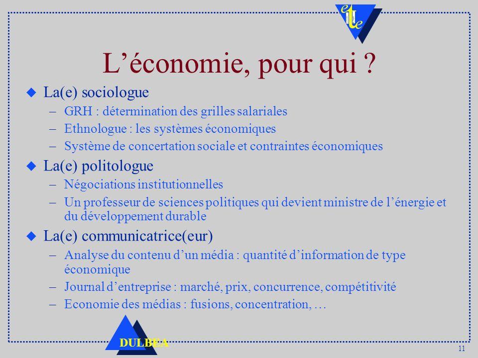 11 DULBEA Léconomie, pour qui ? u La(e) sociologue –GRH : détermination des grilles salariales –Ethnologue : les systèmes économiques –Système de conc