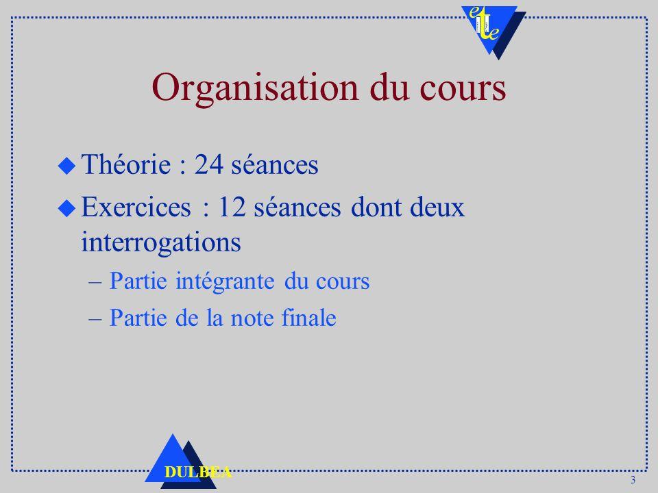 3 DULBEA Organisation du cours u Théorie : 24 séances u Exercices : 12 séances dont deux interrogations –Partie intégrante du cours –Partie de la note