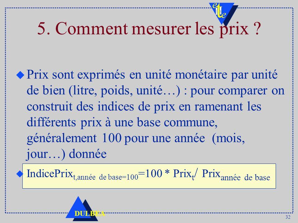 32 DULBEA 5. Comment mesurer les prix ? u Prix sont exprimés en unité monétaire par unité de bien (litre, poids, unité…) : pour comparer on construit