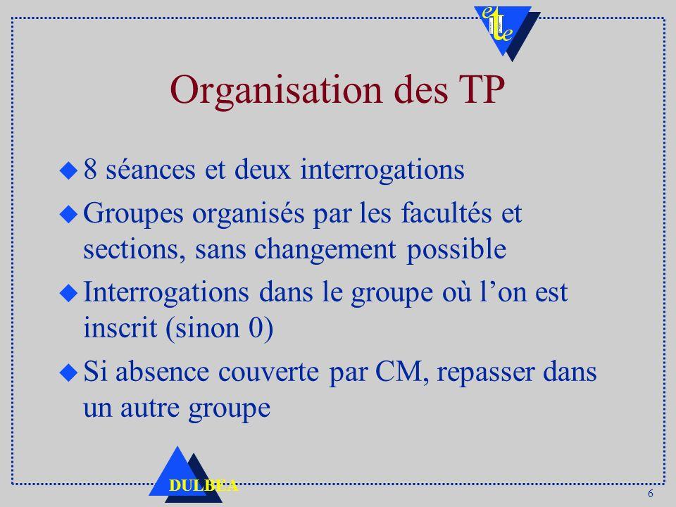 6 DULBEA Organisation des TP u 8 séances et deux interrogations u Groupes organisés par les facultés et sections, sans changement possible u Interroga