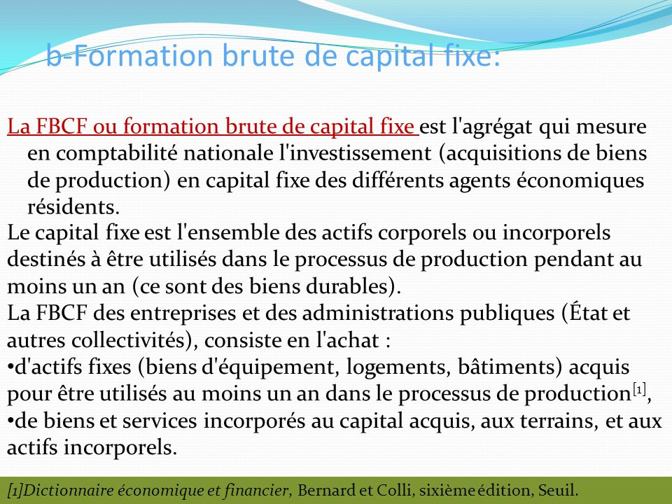 b-Formation brute de capital fixe: La FBCF ou formation brute de capital fixe est l'agrégat qui mesure en comptabilité nationale l'investissement (acq