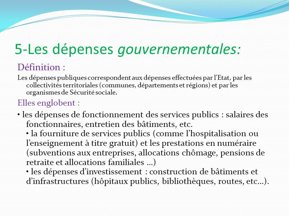 5-Les dépenses gouvernementales: Définition : Les dépenses publiques correspondent aux dépenses effectuées par lEtat, par les collectivités territoria