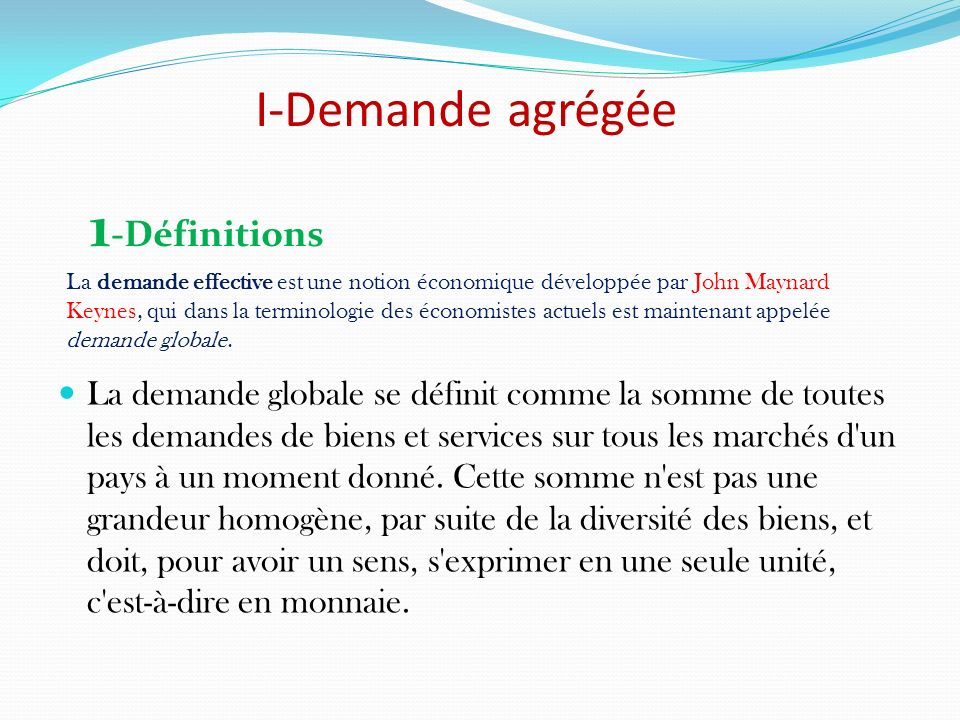 2-Les 4 composantes de la demande globale La consommation, les dépenses dinvestissement, les achats de biens et services du gouvernement et les exportations nettes forment les 4 composantes de la demande globale: DG = C + I + G + (X-M)