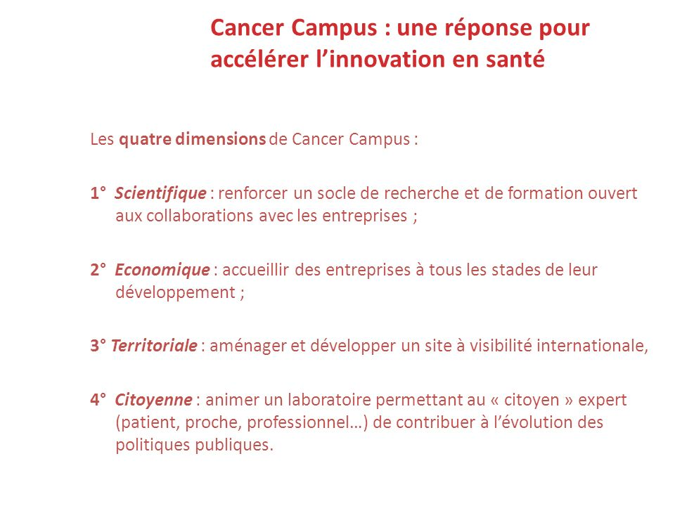 Cancer Campus : une réponse pour accélérer linnovation en santé Les quatre dimensions de Cancer Campus : 1° Scientifique : renforcer un socle de reche