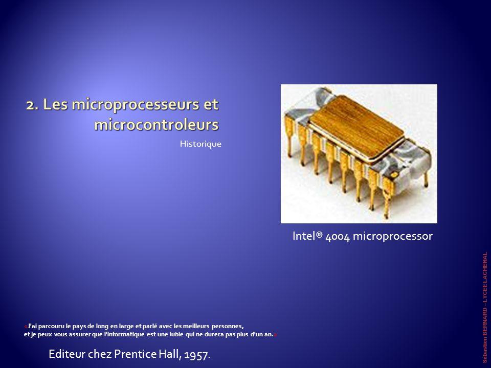 Sébastien BERNARD – LYCEE LACHENAL Parti de 2300 transistors intégrés dans une puce en 1971 cadencé à 108 kHz (<0.5 mips) (Intel 4004), les µproc et µcontr actuels sont composé de 2 x 410 000 000 transistors cadencé à 3200 Mhz pour une puissance de calcul de 2 x 24 200 MiPS