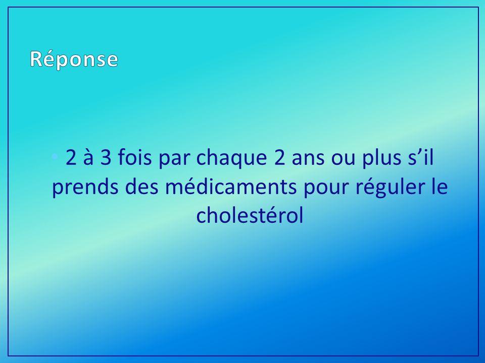 2 à 3 fois par chaque 2 ans ou plus sil prends des médicaments pour réguler le cholestérol
