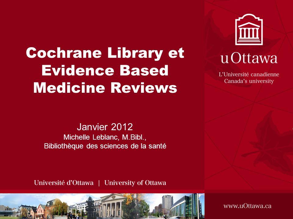 Cochrane Library et Evidence Based Medicine Reviews Janvier 2012 Michelle Leblanc, M.Bibl., Bibliothèque des sciences de la santé