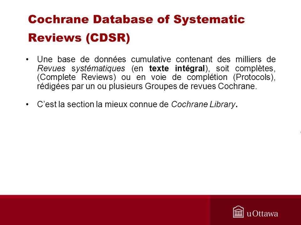 Cochrane Database of Systematic Reviews (CDSR) Une base de données cumulative contenant des milliers de Revues systématiques (en texte intégral), soit complètes, (Complete Reviews) ou en voie de complétion (Protocols), rédigées par un ou plusieurs Groupes de revues Cochrane.