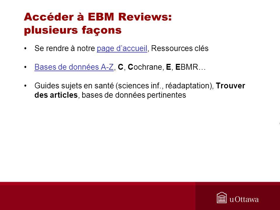 Accéder à EBM Reviews: plusieurs façons Se rendre à notre page daccueil, Ressources cléspage daccueil Bases de données A-Z, C, Cochrane, E, EBMR…Bases de données A-Z Guides sujets en santé (sciences inf., réadaptation), Trouver des articles, bases de données pertinentes