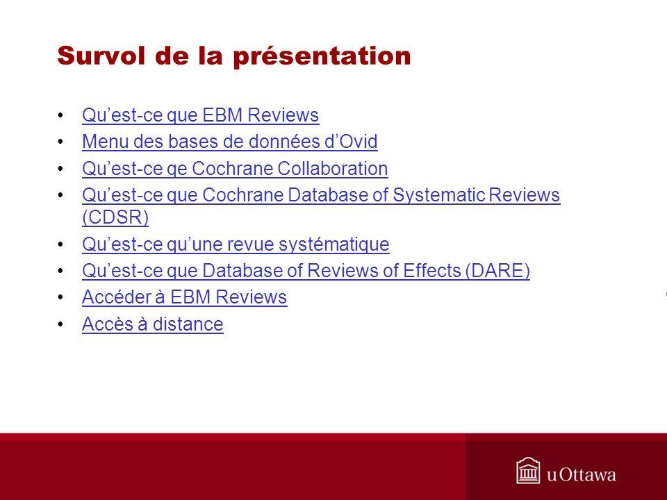 Survol de la présentation - suite Comprendre ce qui se trouve dans chaque section de EBM ReviewsComprendre ce qui se trouve dans chaque section de EBM Reviews Aide en ligne sur Ovid Recherche simple Revue Cochrane en texte intégral Revue Cochrane en format pdf Historique de recherche et combinaisons Utiliser les MeSH pour interroger CL