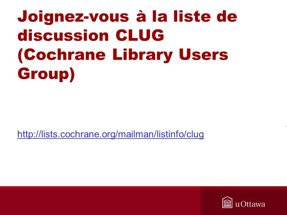 Joignez-vous à la liste de discussion CLUG (Cochrane Library Users Group) http://lists.cochrane.org/mailman/listinfo/clug