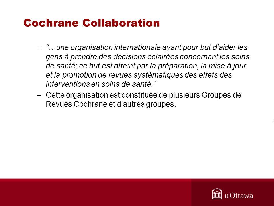 Cochrane Collaboration –…une organisation internationale ayant pour but daider les gens à prendre des décisions éclairées concernant les soins de santé; ce but est atteint par la préparation, la mise à jour et la promotion de revues systématiques des effets des interventions en soins de santé.
