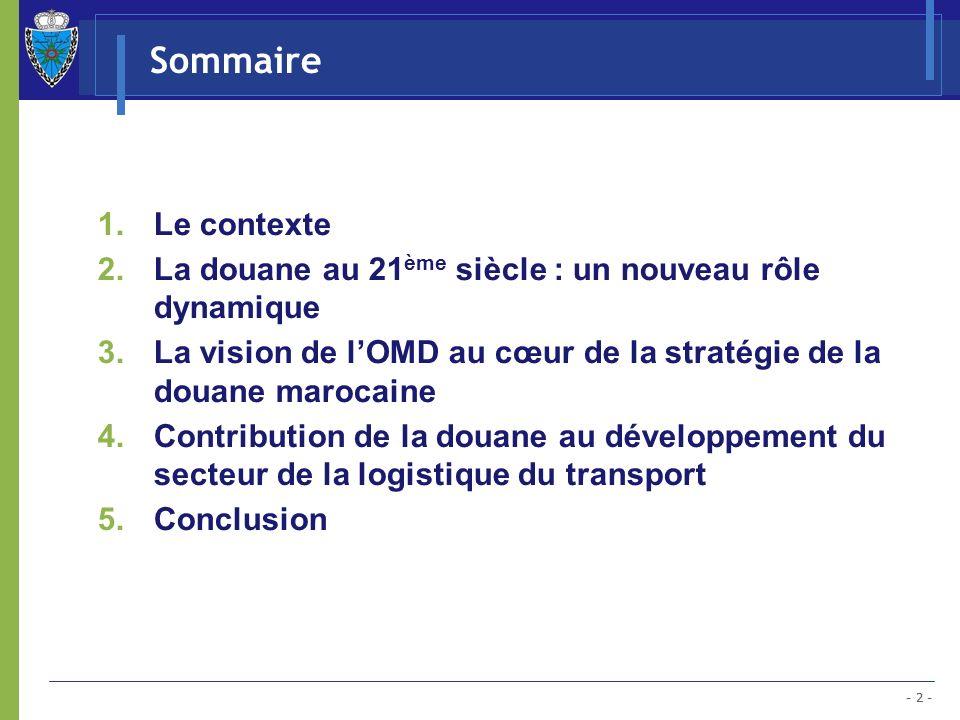 - 2 - Sommaire 1.Le contexte 2.La douane au 21 ème siècle : un nouveau rôle dynamique 3.La vision de lOMD au cœur de la stratégie de la douane marocai
