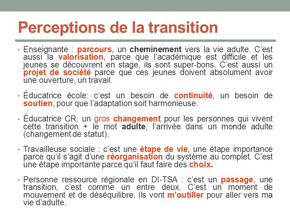 Perceptions de la transition Enseignante : parcours, un cheminement vers la vie adulte. Cest aussi la valorisation, parce que lacadémique est difficil