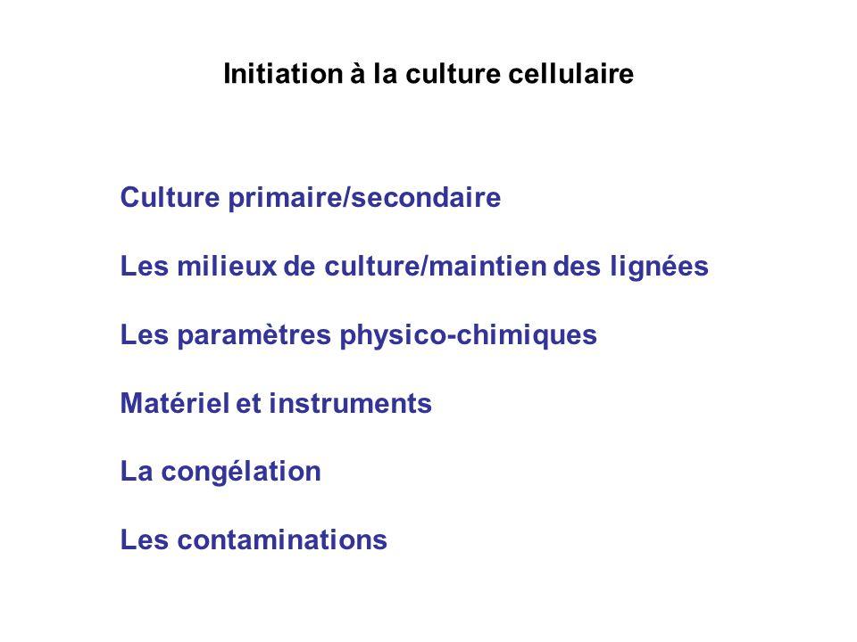 Initiation à la culture cellulaire Culture primaire/secondaire Les milieux de culture/maintien des lignées Les paramètres physico-chimiques Matériel et instruments La congélation Les contaminations