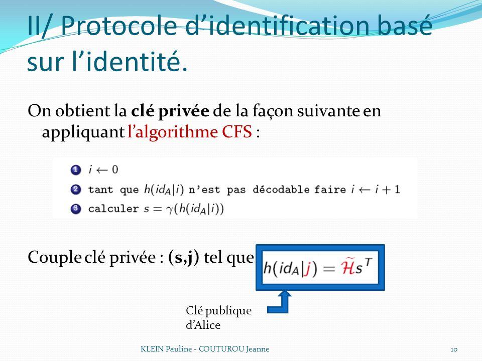 II/ Protocole didentification basé sur lidentité. On obtient la clé privée de la façon suivante en appliquant lalgorithme CFS : Couple clé privée : (s