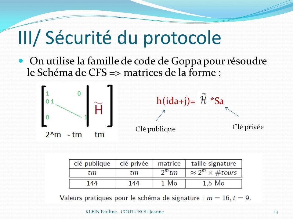 III/ Sécurité du protocole On utilise la famille de code de Goppa pour résoudre le Schéma de CFS => matrices de la forme : KLEIN Pauline - COUTUROU Je