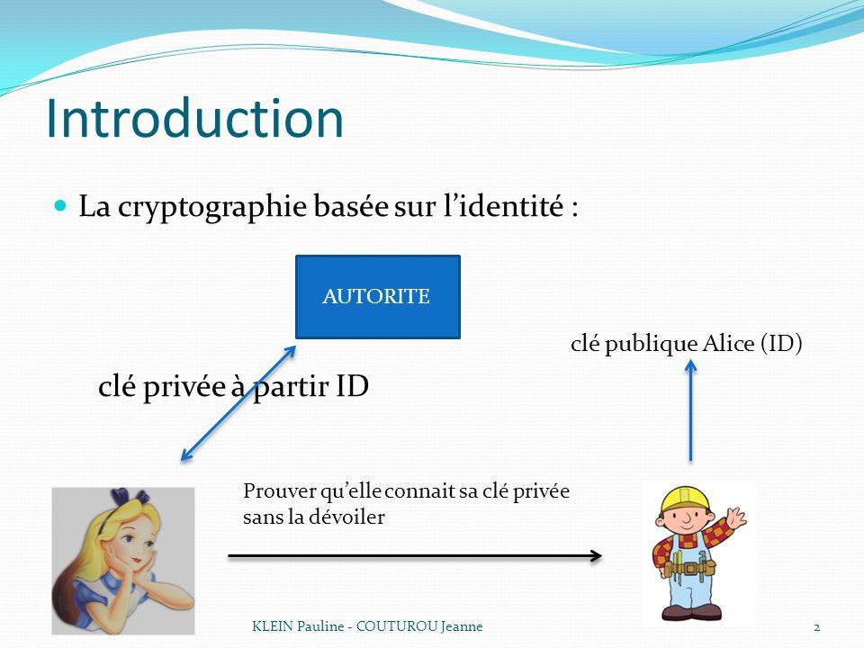 Introduction La cryptographie basée sur lidentité : clé publique Alice (ID) clé privée à partir ID 2KLEIN Pauline - COUTUROU Jeanne AUTORITE Prouver q
