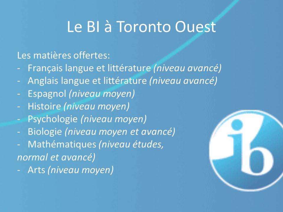 Le BI à Toronto Ouest Les matières offertes: -Français langue et littérature (niveau avancé) -Anglais langue et littérature (niveau avancé) -Espagnol (niveau moyen) -Histoire (niveau moyen) -Psychologie (niveau moyen) -Biologie (niveau moyen et avancé) -Mathématiques (niveau études, normal et avancé) -Arts (niveau moyen)