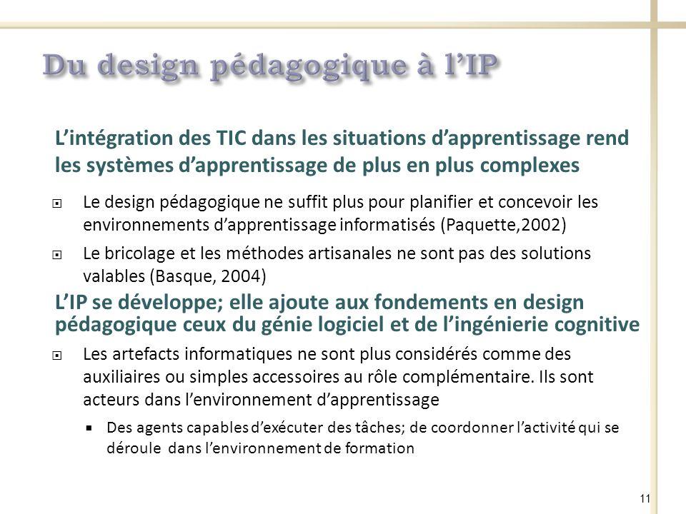 Lintégration des TIC dans les situations dapprentissage rend les systèmes dapprentissage de plus en plus complexes Le design pédagogique ne suffit plus pour planifier et concevoir les environnements dapprentissage informatisés (Paquette,2002) Le bricolage et les méthodes artisanales ne sont pas des solutions valables (Basque, 2004) LIP se développe; elle ajoute aux fondements en design pédagogique ceux du génie logiciel et de lingénierie cognitive Les artefacts informatiques ne sont plus considérés comme des auxiliaires ou simples accessoires au rôle complémentaire.