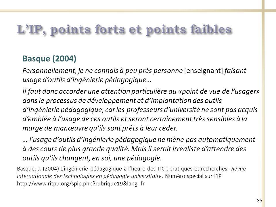 Basque (2004) Personnellement, je ne connais à peu près personne [enseignant] faisant usage doutils dingénierie pédagogique… Il faut donc accorder une attention particulière au «point de vue de lusager» dans le processus de développement et dimplantation des outils dingénierie pédagogique, car les professeurs duniversité ne sont pas acquis demblée à lusage de ces outils et seront certainement très sensibles à la marge de manœuvre quils sont prêts à leur céder.