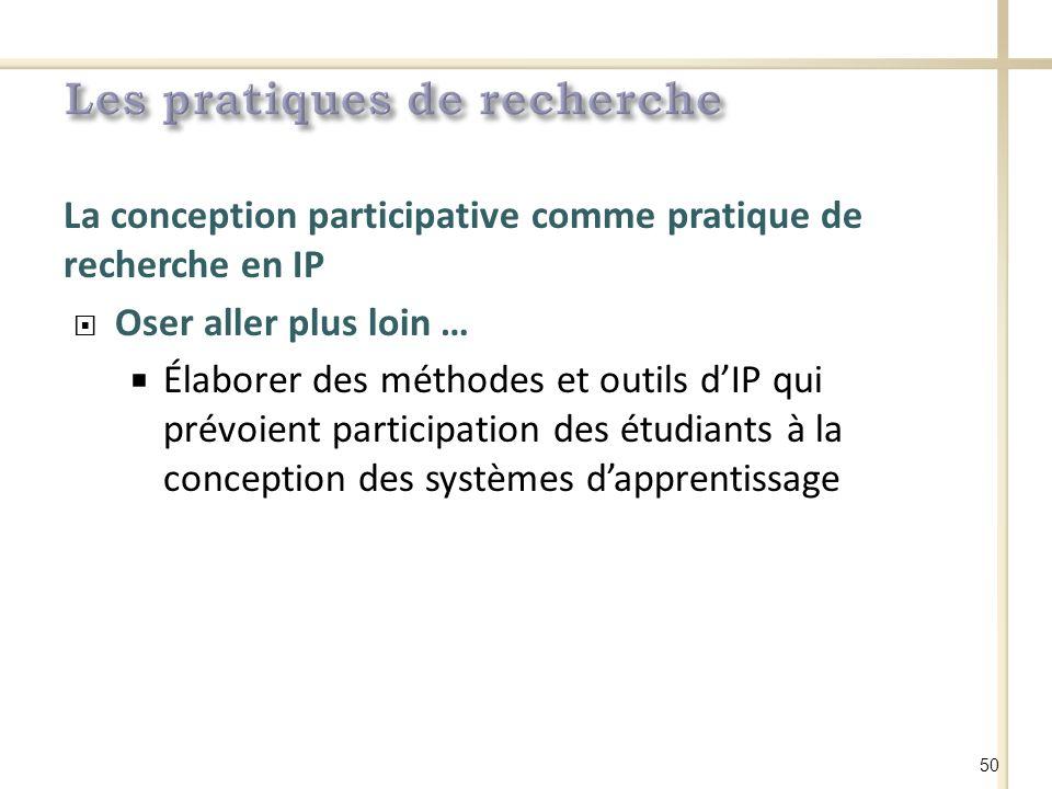 La conception participative comme pratique de recherche en IP Oser aller plus loin … Élaborer des méthodes et outils dIP qui prévoient participation des étudiants à la conception des systèmes dapprentissage 50