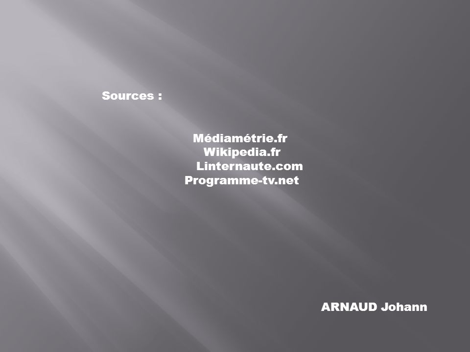 Sources : Médiamétrie.fr Wikipedia.fr Linternaute.com Programme-tv.net ARNAUD Johann
