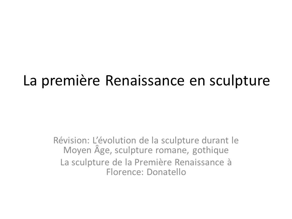 La première Renaissance en sculpture Révision: Lévolution de la sculpture durant le Moyen Âge, sculpture romane, gothique La sculpture de la Première Renaissance à Florence: Donatello