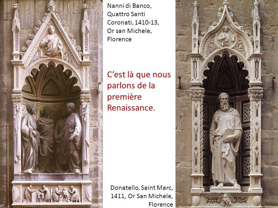 Donatello, Saint Marc, 1411, Or San Michele, Florence Nanni di Banco, Quattro Santi Coronati, 1410-13, Or san Michele, Florence Cest là que nous parlons de la première Renaissance.