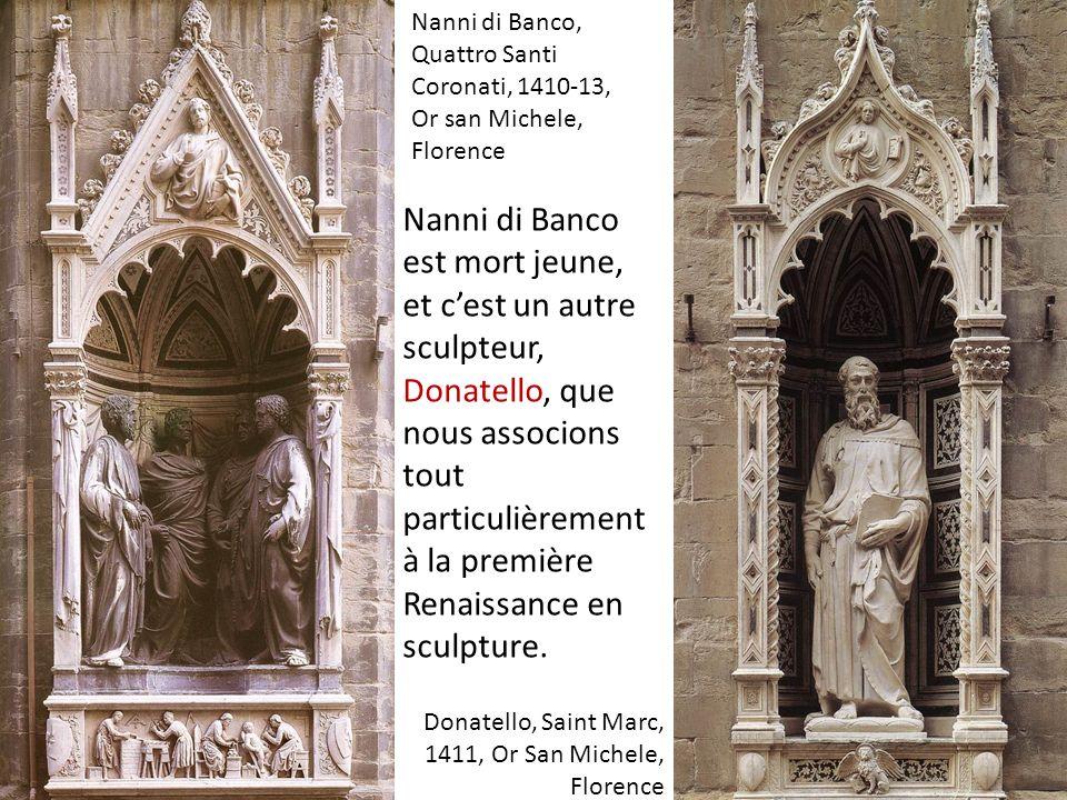 Donatello, Saint Marc, 1411, Or San Michele, Florence Nanni di Banco, Quattro Santi Coronati, 1410-13, Or san Michele, Florence Nanni di Banco est mort jeune, et cest un autre sculpteur, Donatello, que nous associons tout particulièrement à la première Renaissance en sculpture.