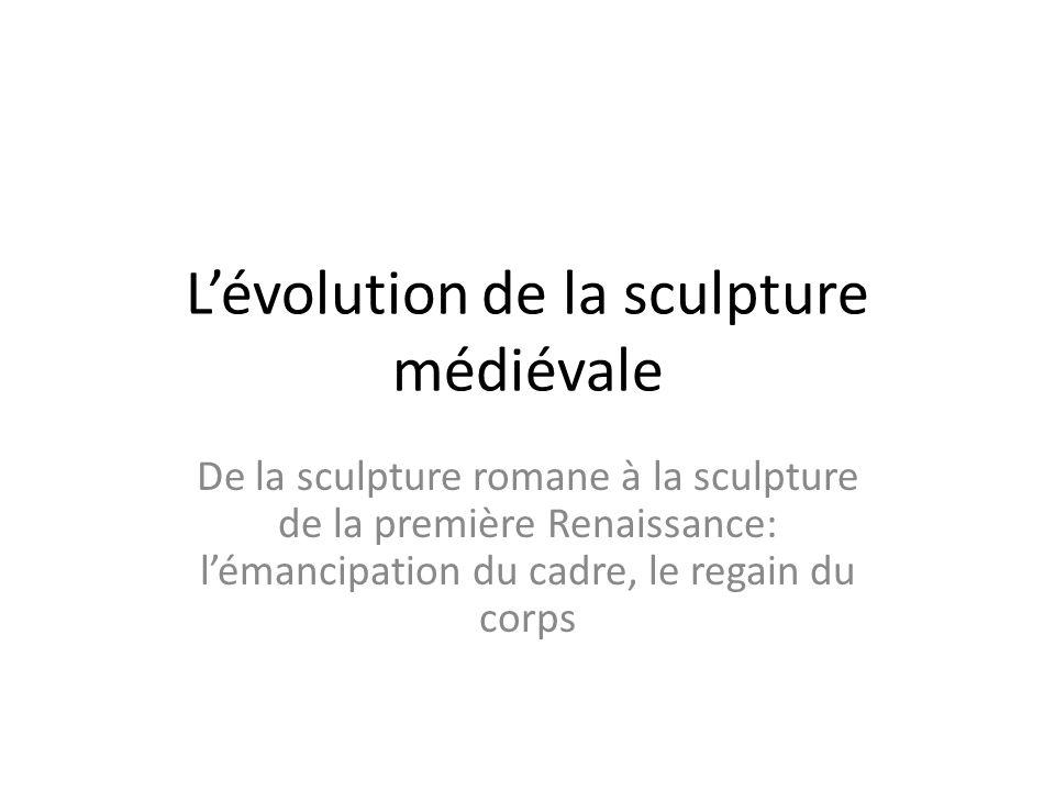 Lévolution de la sculpture médiévale De la sculpture romane à la sculpture de la première Renaissance: lémancipation du cadre, le regain du corps