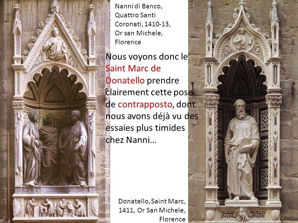 Donatello, Saint Marc, 1411, Or San Michele, Florence Nanni di Banco, Quattro Santi Coronati, 1410-13, Or san Michele, Florence Nous voyons donc le Sa