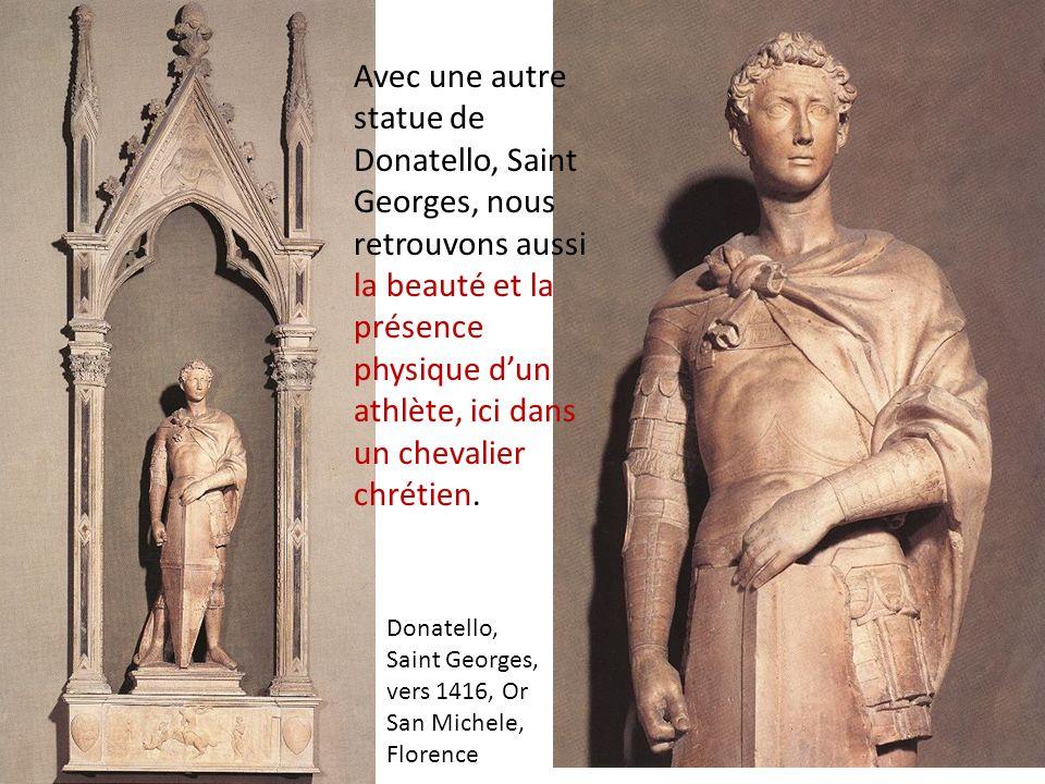Avec une autre statue de Donatello, Saint Georges, nous retrouvons aussi la beauté et la présence physique dun athlète, ici dans un chevalier chrétien.