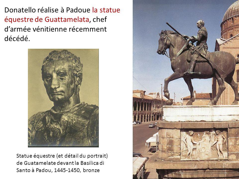 Donatello réalise à Padoue la statue équestre de Guattamelata, chef darmée vénitienne récemment décédé. Statue équestre (et détail du portrait) de Gua