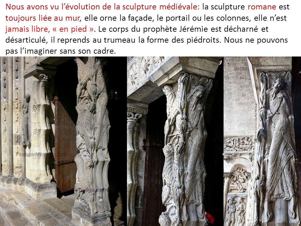 Nous avons vu lévolution de la sculpture médiévale: la sculpture romane est toujours liée au mur, elle orne la façade, le portail ou les colonnes, elle nest jamais libre, « en pied ».