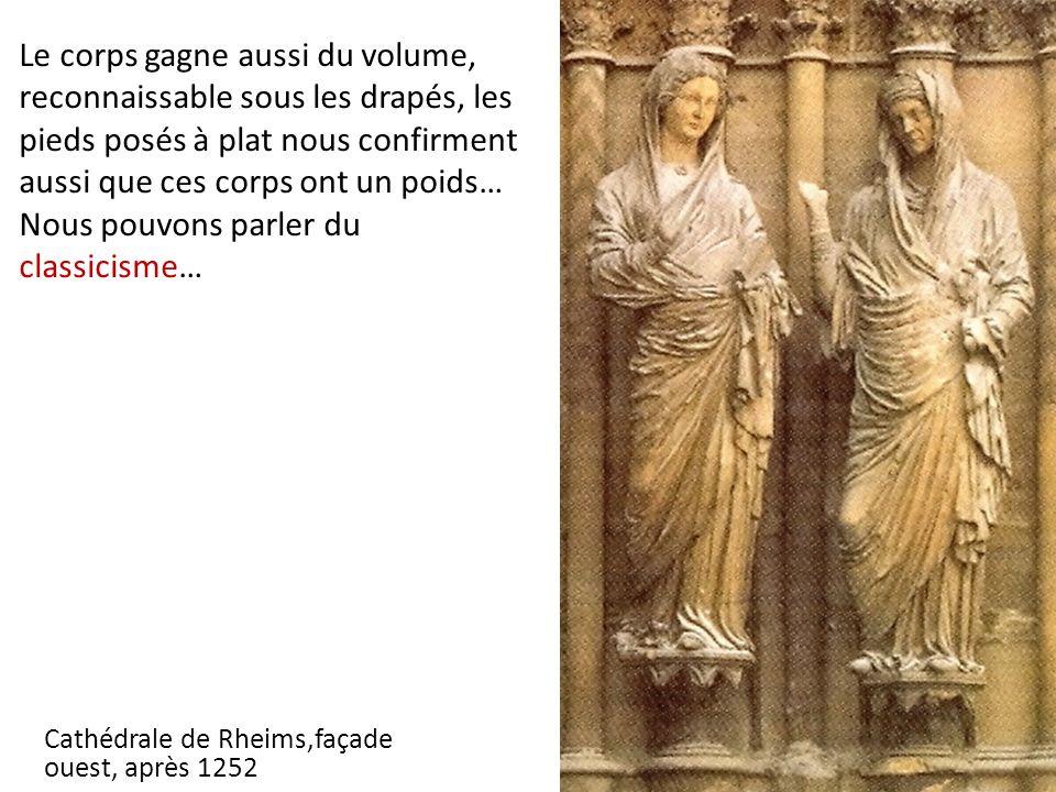 Cathédrale de Rheims,façade ouest, après 1252 Le corps gagne aussi du volume, reconnaissable sous les drapés, les pieds posés à plat nous confirment aussi que ces corps ont un poids… Nous pouvons parler du classicisme…