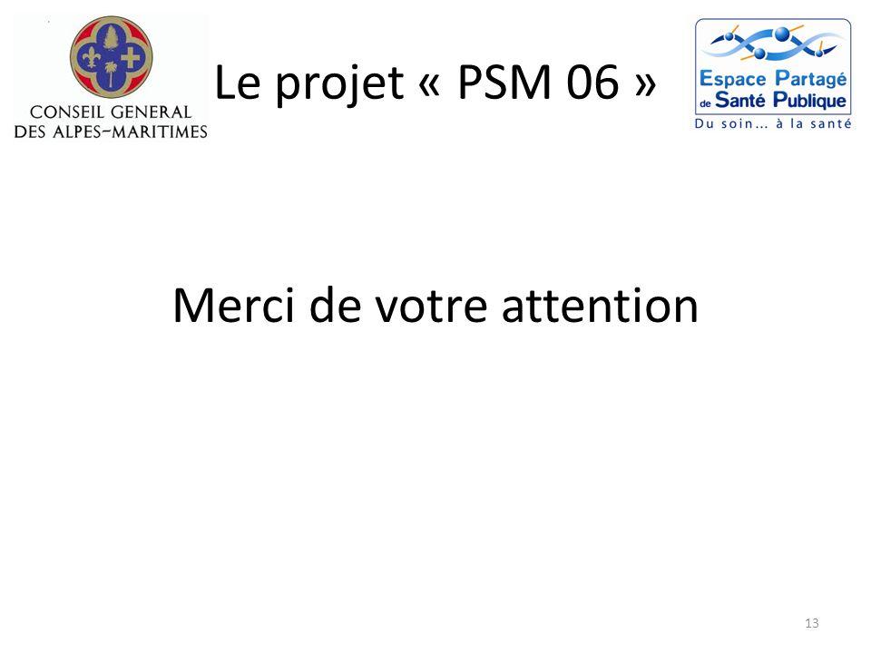 Le projet « PSM 06 » Merci de votre attention 13