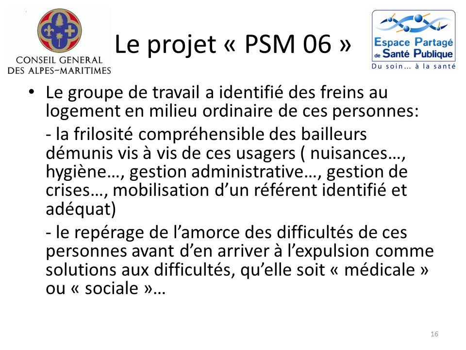 Le projet « PSM 06 » Le groupe de travail a identifié des freins au logement en milieu ordinaire de ces personnes: - la frilosité compréhensible des b