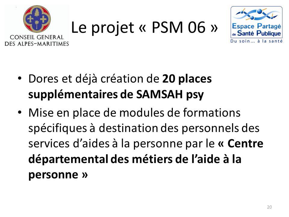 Le projet « PSM 06 » Dores et déjà création de 20 places supplémentaires de SAMSAH psy Mise en place de modules de formations spécifiques à destinatio