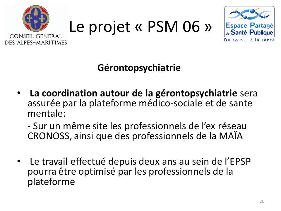 Le projet « PSM 06 » Gérontopsychiatrie La coordination autour de la gérontopsychiatrie sera assurée par la plateforme médico-sociale et de sante ment