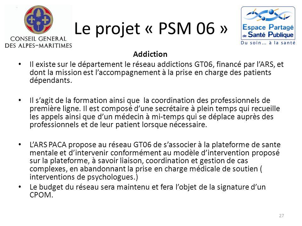 Le projet « PSM 06 » Addiction Il existe sur le département le réseau addictions GT06, financé par lARS, et dont la mission est laccompagnement à la p