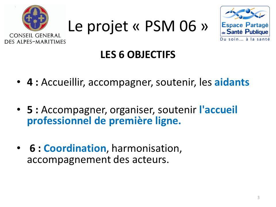 Le projet « PSM 06 » LES 6 OBJECTIFS 4 : Accueillir, accompagner, soutenir, les aidants 5 : Accompagner, organiser, soutenir l'accueil professionnel d