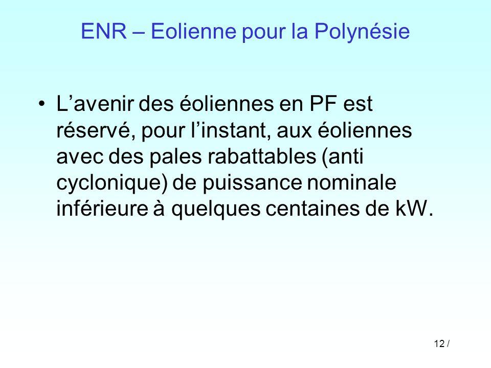 12 / ENR – Eolienne pour la Polynésie Lavenir des éoliennes en PF est réservé, pour linstant, aux éoliennes avec des pales rabattables (anti cycloniqu