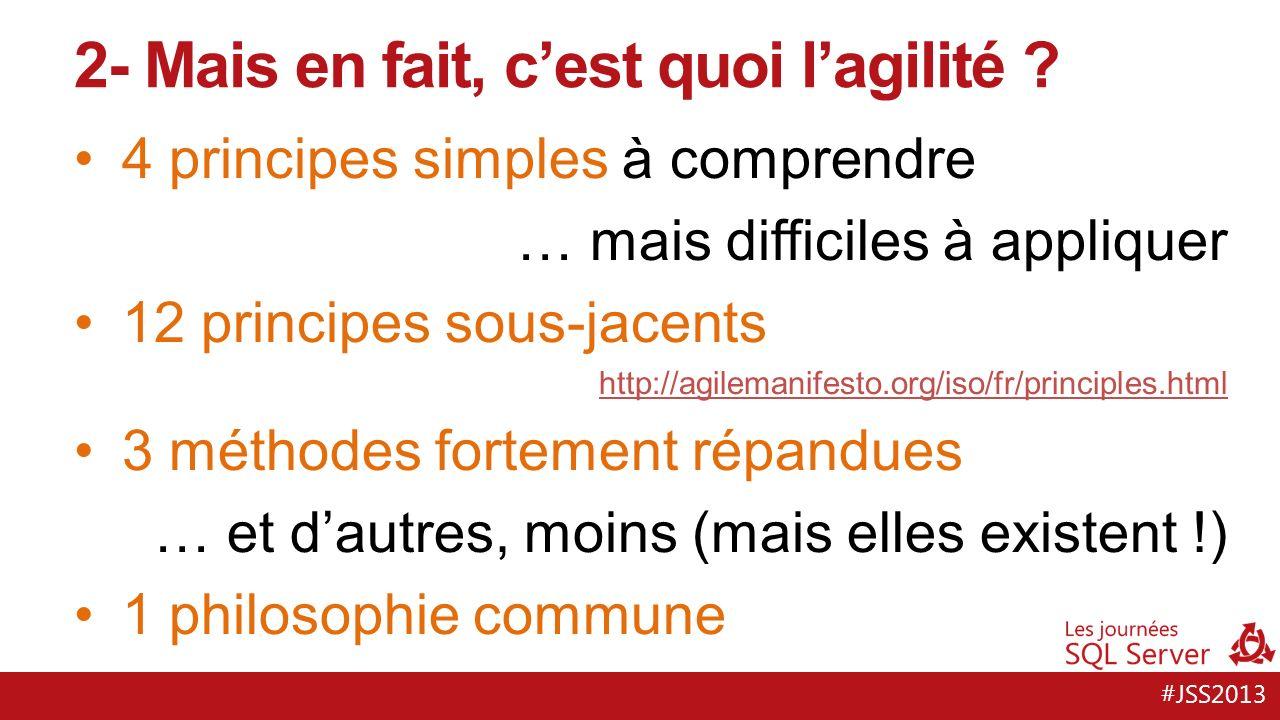 #JSS2013 4 principes simples à comprendre … mais difficiles à appliquer 12 principes sous-jacents http://agilemanifesto.org/iso/fr/principles.html 3 méthodes fortement répandues … et dautres, moins (mais elles existent !) 1 philosophie commune 2- Mais en fait, cest quoi lagilité