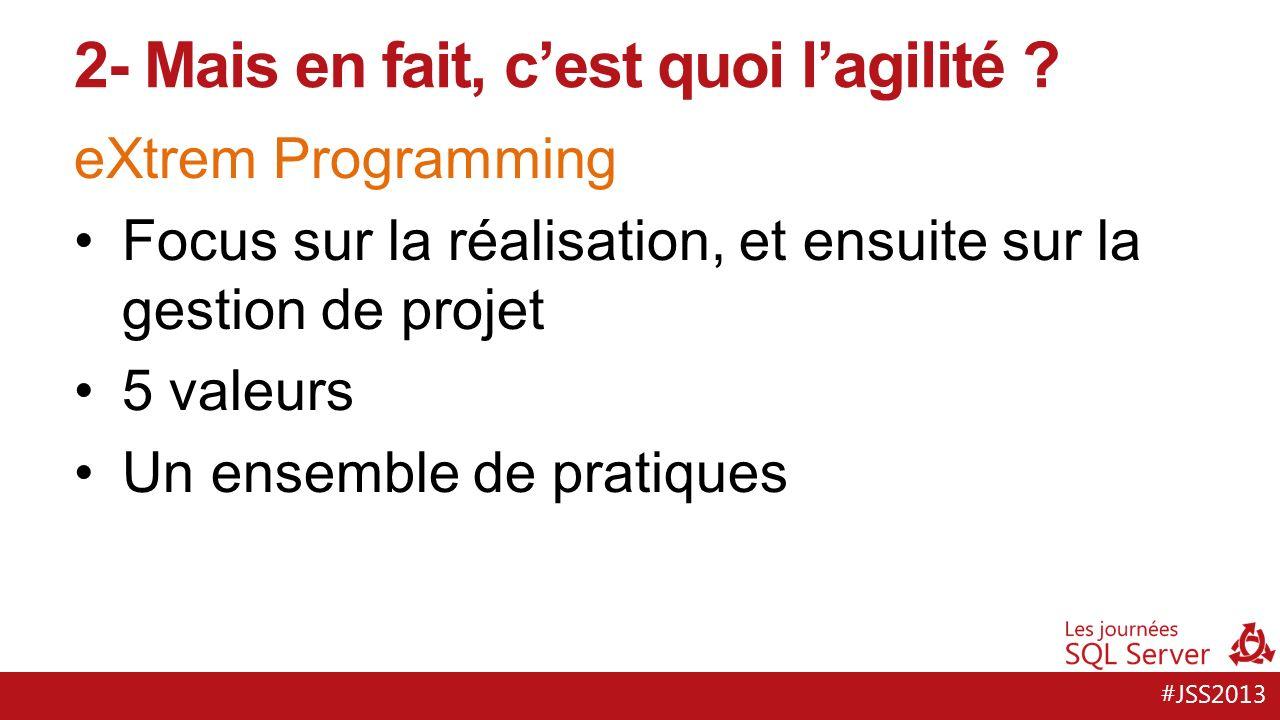#JSS2013 eXtrem Programming Focus sur la réalisation, et ensuite sur la gestion de projet 5 valeurs Un ensemble de pratiques 2- Mais en fait, cest quoi lagilité
